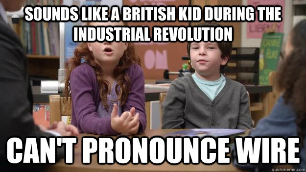 sounds like a british kid during the industrial revolution can't pronounce wire