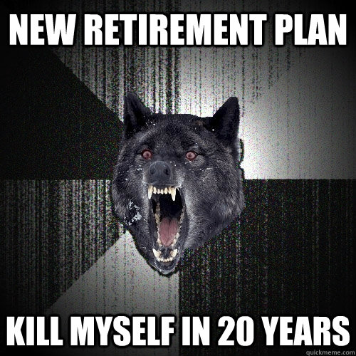 New Retirement Plan Kill myself in 20 years - New Retirement Plan Kill myself in 20 years  Insanity Wolf