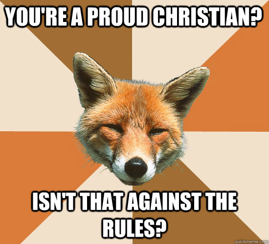 You're a proud christian? isn't that against the rules? - You're a proud christian? isn't that against the rules?  Condescending Fox
