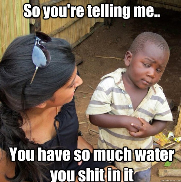 So you're telling me.. You have so much water you shit in it - So you're telling me.. You have so much water you shit in it  Africa kid