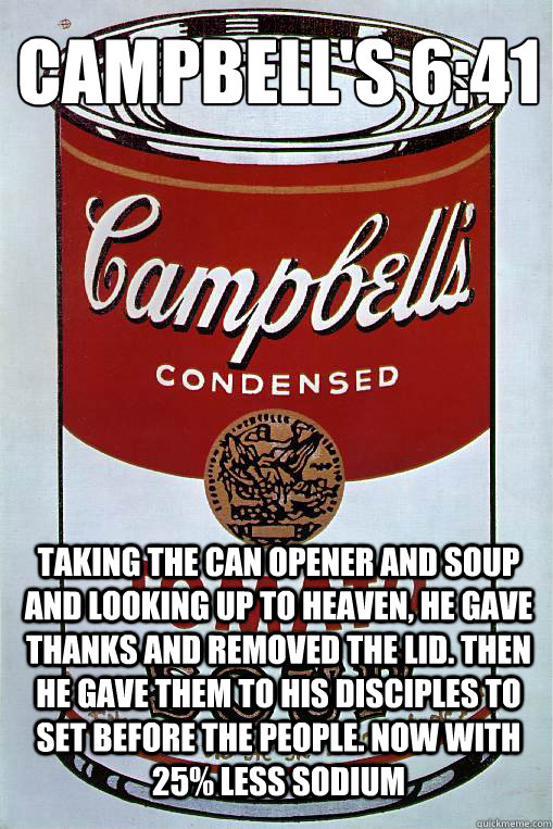 Campbell's 6:41  Taking the can opener and soup and looking up to heaven, he gave thanks and removed the lid. Then he gave them to his disciples to set before the people. Now with 25% less sodium
