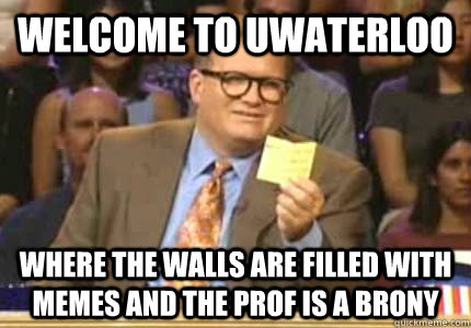 WELCOME TO UWaterloo Where the walls are filled with memes And The Prof is a brony - WELCOME TO UWaterloo Where the walls are filled with memes And The Prof is a brony  Whose Line