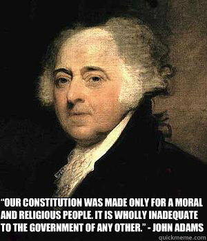 """Our Constitution was made only for a moral and religious people. It is wholly inadequate to the government of any other."" - John Adams"
