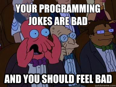 Your programming jokes are bad And you should feel bad - Your programming jokes are bad And you should feel bad  X is bad and you should feel bad