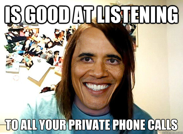 Is good at listening To all your private phone calls