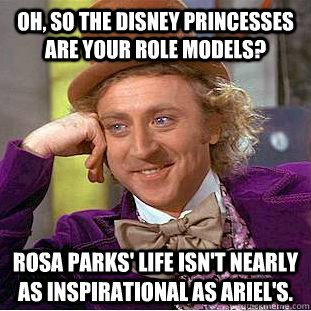 Oh, so the Disney princesses are your role models? Rosa Parks' life isn't nearly as inspirational as Ariel's. - Oh, so the Disney princesses are your role models? Rosa Parks' life isn't nearly as inspirational as Ariel's.  Condescending Wonka