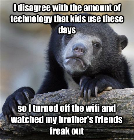 I disagree with the amount of technology that kids use these days so I turned off the wifi and watched my brother's friends freak out - I disagree with the amount of technology that kids use these days so I turned off the wifi and watched my brother's friends freak out  Confession Bear