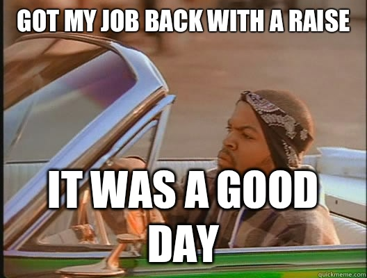 Got my job back with a raise  it was a good day