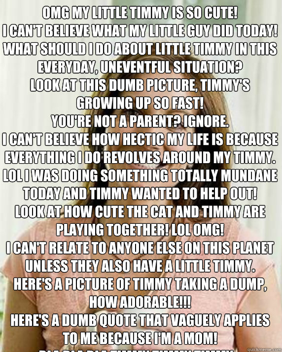 OMG my little Timmy is so cute! I can't believe what my little guy did today! What should I do about little Timmy in this everyday, uneventful situation?  Look at this dumb picture, Timmy's growing up so fast! You're not a parent? Ignore. I can't believe   Annoying Facebook Mom