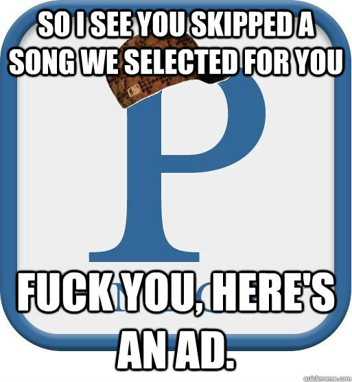 So I see you skipped a song we selected for you Fuck you, here's an ad.