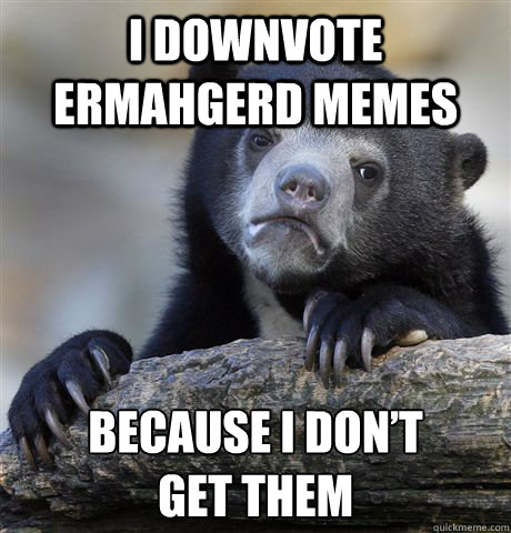 I downvote Ermahgerd memes Because i don't  get them - I downvote Ermahgerd memes Because i don't  get them  Confession Bear