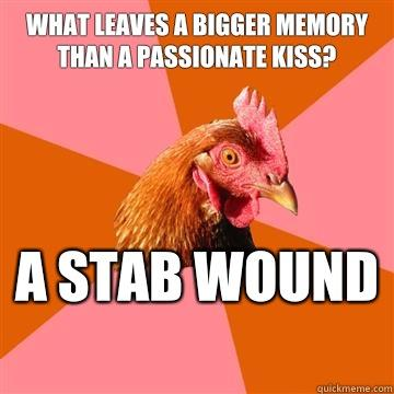 What leaves a bigger memory than a passionate kiss? A stab wound  - What leaves a bigger memory than a passionate kiss? A stab wound   Anti-Joke Chicken