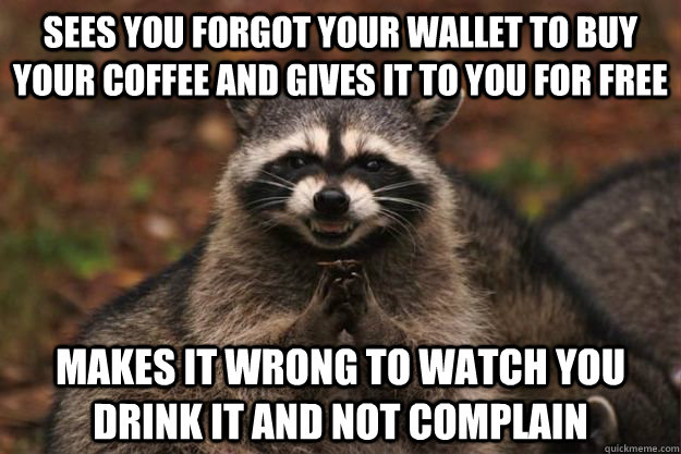 Sees you forgot your wallet to buy your coffee and gives it to you for free makes it wrong to watch you drink it and not complain