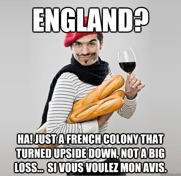 England? Ha! Just a french colony that turned upside down, not a big loss...  si vous voulez mon avis.