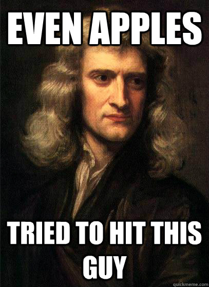 even apples tried to hit this guy  Sir Isaac Newton
