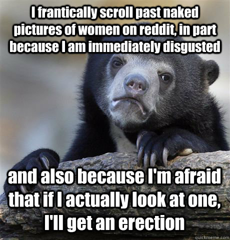 I frantically scroll past naked pictures of women on reddit, in part because I am immediately disgusted and also because I'm afraid that if I actually look at one, I'll get an erection - I frantically scroll past naked pictures of women on reddit, in part because I am immediately disgusted and also because I'm afraid that if I actually look at one, I'll get an erection  Confession Bear