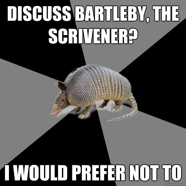 Discuss Bartleby, the Scrivener? I would prefer not to