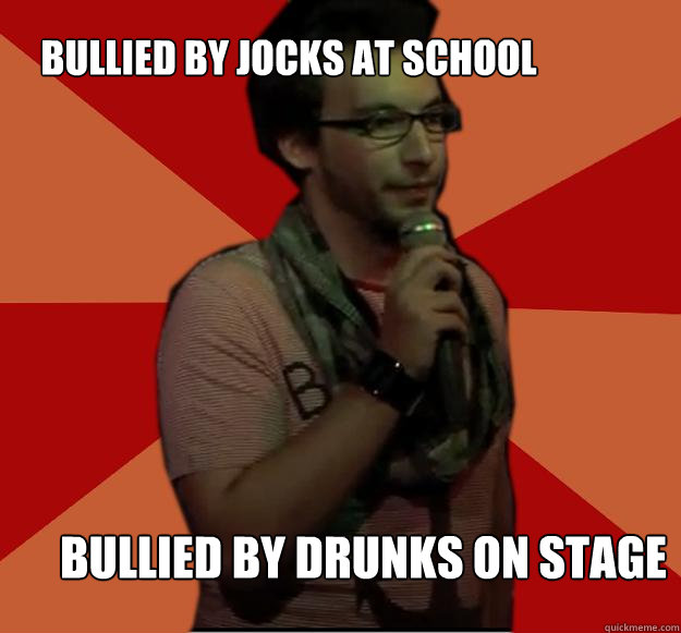 bullied by jocks at school bullied by drunks on stage