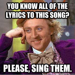 You know all of the lyrics to this song? Please, sing them. - You know all of the lyrics to this song? Please, sing them.  Creepy Wonka