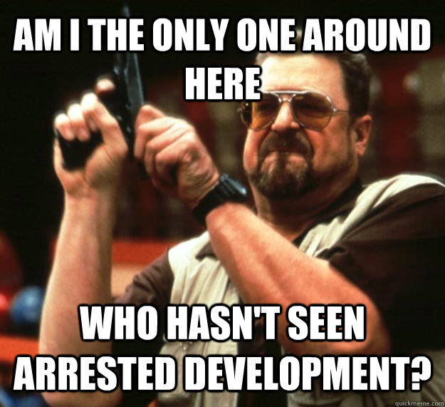 AM I THE ONLY ONE AROUND HERE WHO HASN'T SEEN ARRESTED DEVELOPMENT?  - AM I THE ONLY ONE AROUND HERE WHO HASN'T SEEN ARRESTED DEVELOPMENT?   Angry Walter