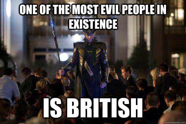 One of the most evil people in existence is british  - One of the most evil people in existence is british   Scumbag Loki