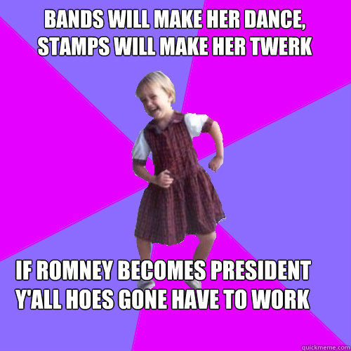 BANDS WILL MAKE HER DANCE, STAMPS WILL MAKE HER TWERK  IF ROMNEY BECOMES PRESIDENT Y'ALL HOES GONE HAVE TO WORK - BANDS WILL MAKE HER DANCE, STAMPS WILL MAKE HER TWERK  IF ROMNEY BECOMES PRESIDENT Y'ALL HOES GONE HAVE TO WORK  Socially awesome kindergartener