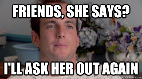 Friends, she says? I'll ask her out again