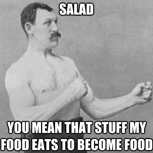 Salad YOU MEAN THAT STUFF MY FOOD EATS TO BECOME FOOD - Salad YOU MEAN THAT STUFF MY FOOD EATS TO BECOME FOOD  overly manly man