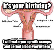 It's your birthday? I will wake you up with cramps and period blood everywhere