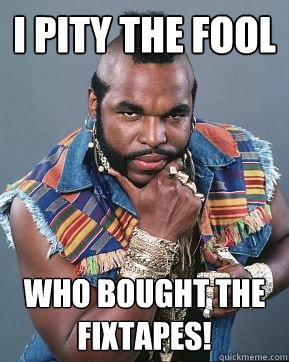 I pity the fool Who bought the fixtapes!  Mr T
