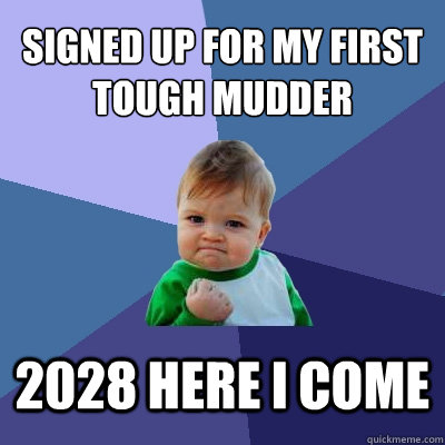 Signed Up for my first tough mudder 2028 here i come  Success Kid
