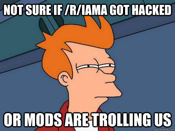 Not sure if /r/iama got hacked or mods are trolling us