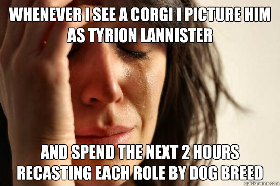 Whenever I see a Corgi I picture him as Tyrion Lannister And spend the next 2 hours recasting each role by dog breed - Whenever I see a Corgi I picture him as Tyrion Lannister And spend the next 2 hours recasting each role by dog breed  First World Problems