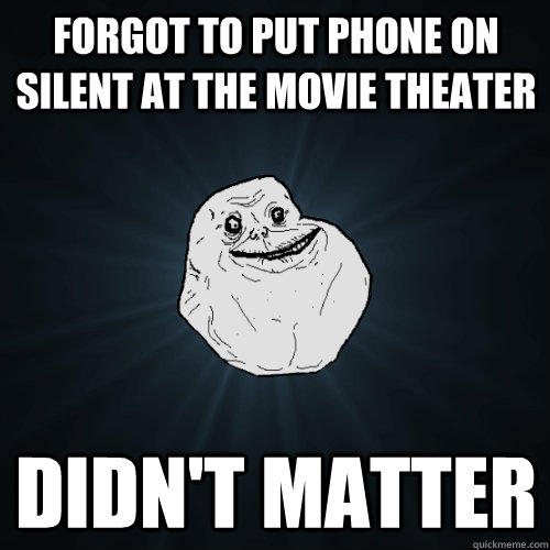Forgot to put phone on silent at the movie theater Didn't matter  Forever Alone