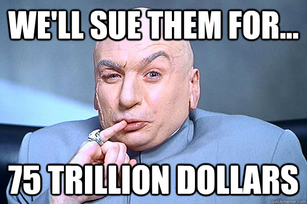 we'll sue them for... 75 trillion dollars