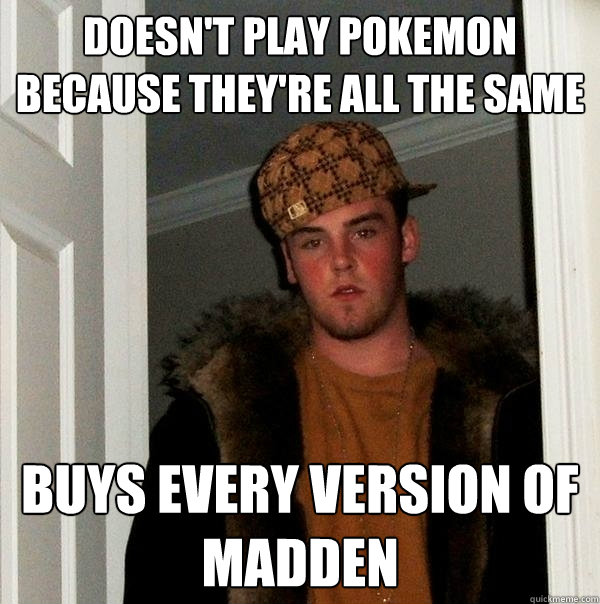 Doesn't play pokemon because they're all the same Buys every version of Madden - Doesn't play pokemon because they're all the same Buys every version of Madden  Scumbag Steve
