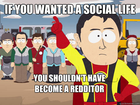 if you wanted a social life you shouldn't have                           become a redditor - if you wanted a social life you shouldn't have                           become a redditor  Captain Hindsight