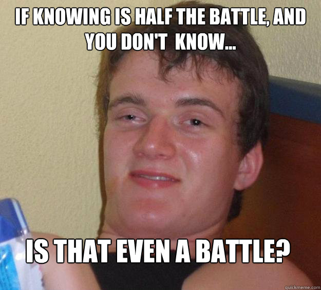 if knowing is half the battle, and you don't  know... Is that even a battle?  - if knowing is half the battle, and you don't  know... Is that even a battle?   10 Guy