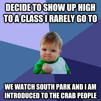 Decide to show up high to a class I rarely go to We watch south park and i am introduced to the crab people - Decide to show up high to a class I rarely go to We watch south park and i am introduced to the crab people  Success Kid