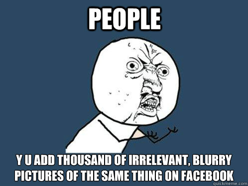 People y u add thousand of irrelevant, blurry pictures of the same thing on Facebook - People y u add thousand of irrelevant, blurry pictures of the same thing on Facebook  Y U No