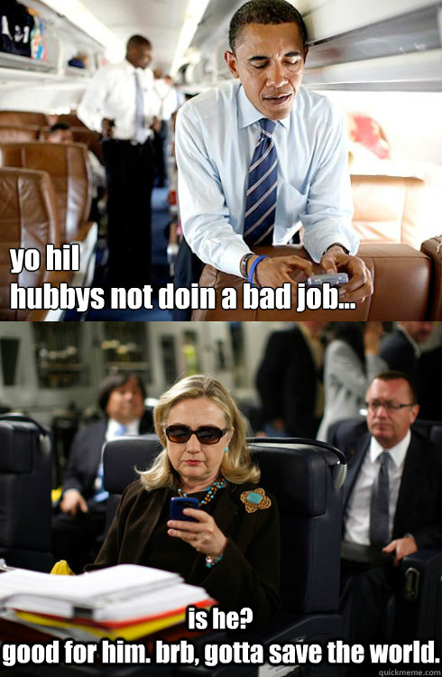 yo hil  hubbys not doin a bad job... is he? good for him. brb, gotta save the world.  Texts From Hillary