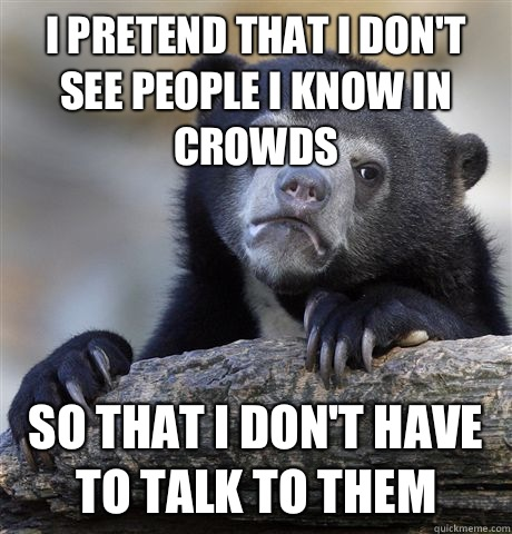 I pretend that I don't see people I know in crowds So that I don't have to talk to them - I pretend that I don't see people I know in crowds So that I don't have to talk to them  Confession Bear
