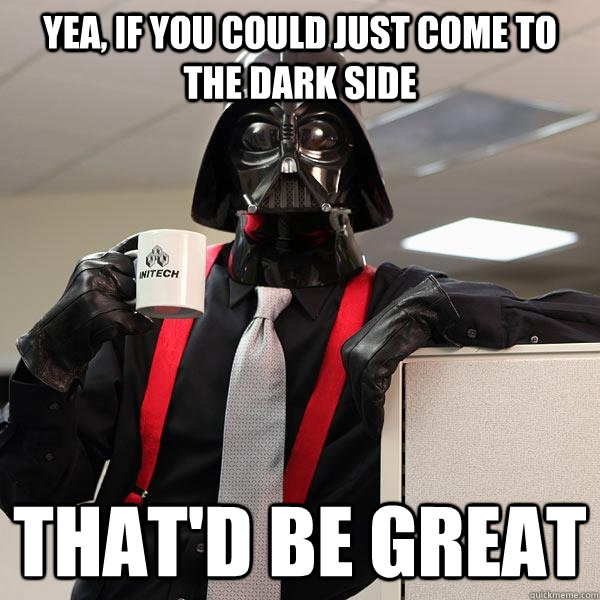yea, if you could just come to the dark side that'd be great
