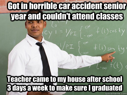 Got in horrible car accident senior year and couldn't attend classes Teacher came to my house after school 3 days a week to make sure I graduated  - Got in horrible car accident senior year and couldn't attend classes Teacher came to my house after school 3 days a week to make sure I graduated   Good Guy Teacher