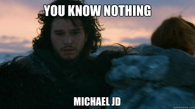 You know nothing michael jd  You know nothing jon Snow