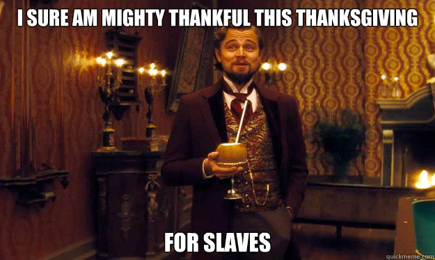 I sure am mighty thankful this thanksgiving for slaves