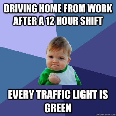 Driving home from work after a 12 hour shift every traffic light is green