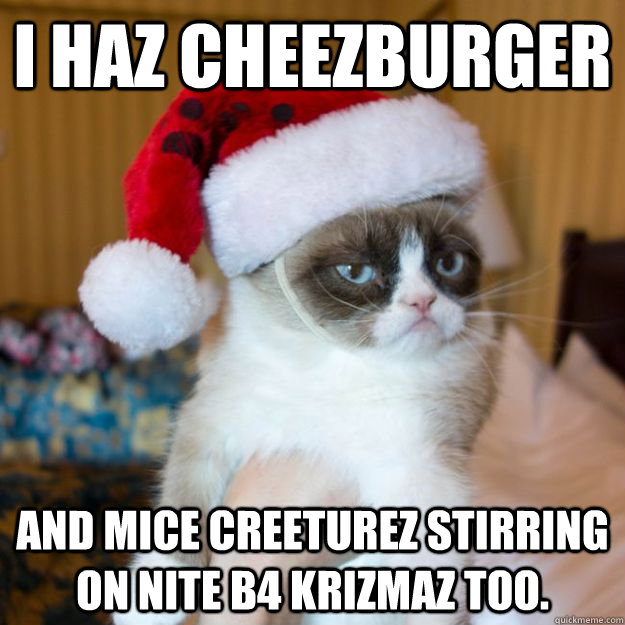 I haz cheezburger And mice creeturez stirring on nite b4 krizmaz too.