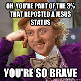 Oh, You're part of the 3% that reposted a Jesus status You're so brave - Oh, You're part of the 3% that reposted a Jesus status You're so brave  Condescending Wonka