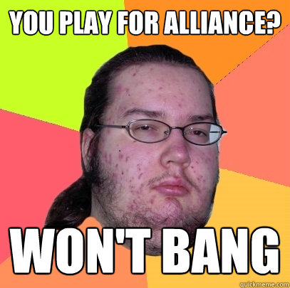 You play for Alliance? Won't bang - You play for Alliance? Won't bang  Butthurt Dweller